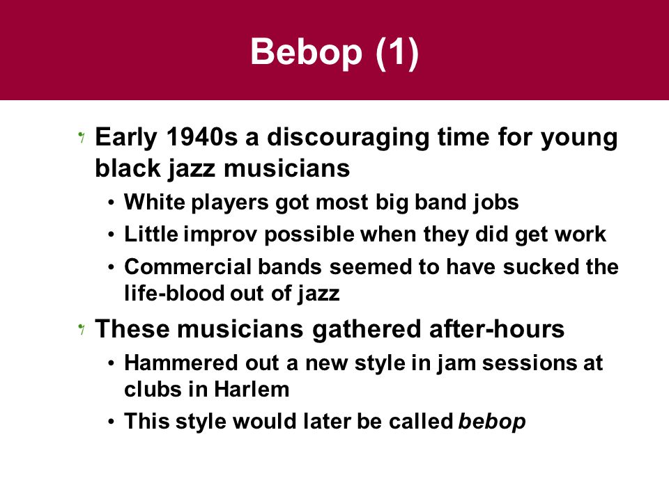 Bebop (1) Early 1940s a discouraging time for young black jazz musicians. White players got most big band jobs.