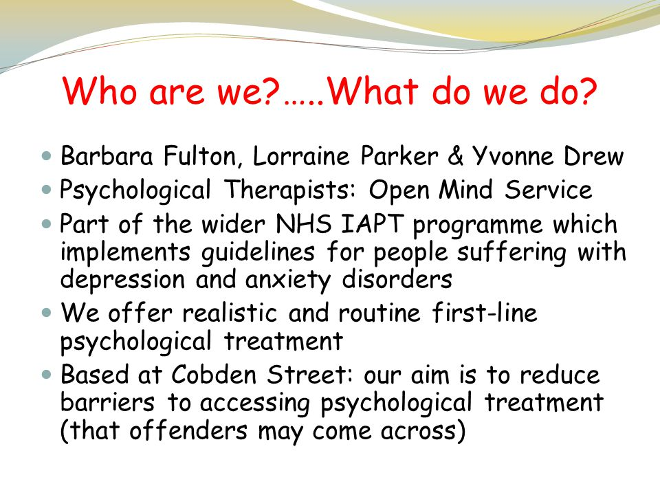 Who are we …..What do we do Barbara Fulton, Lorraine Parker & Yvonne Drew. Psychological Therapists: Open Mind Service.