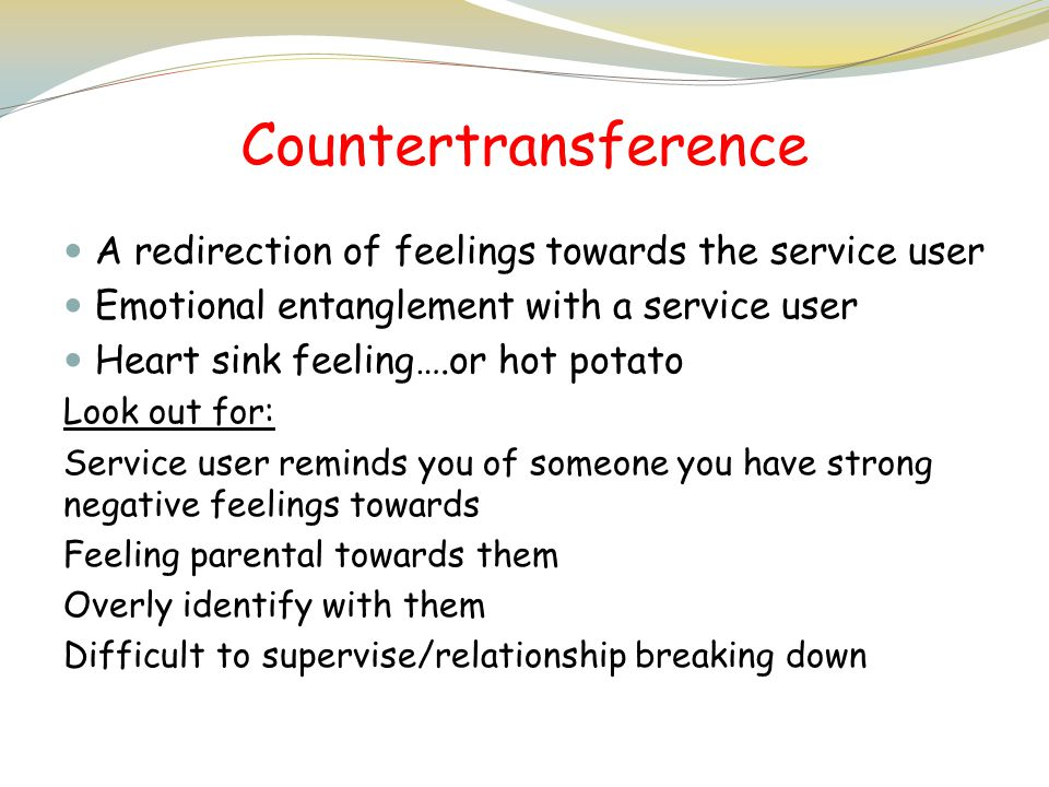 Countertransference A redirection of feelings towards the service user