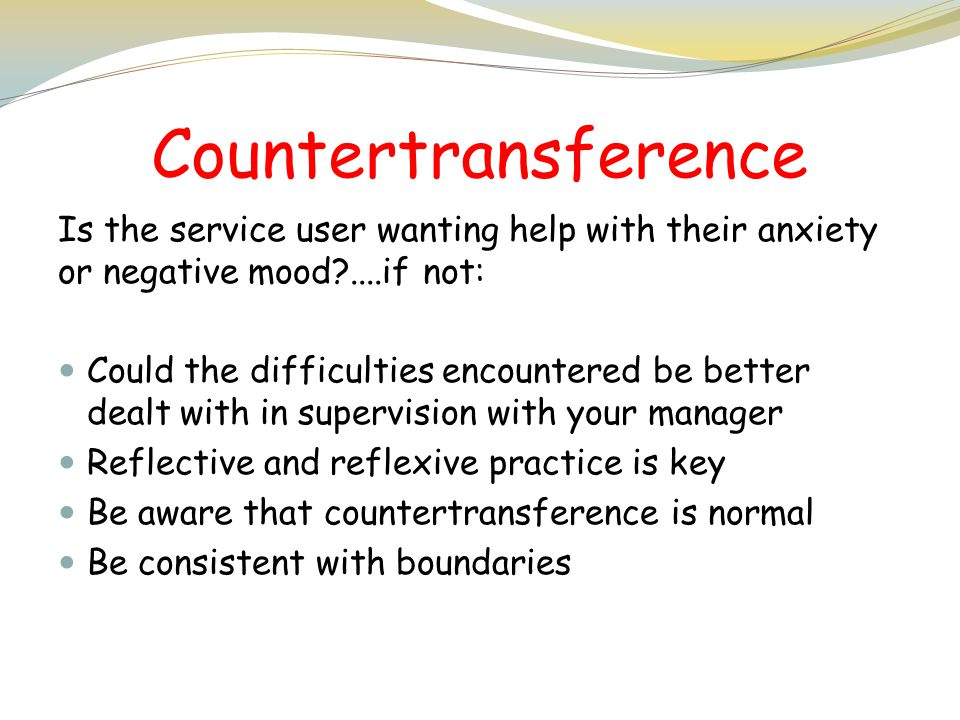 Countertransference Is the service user wanting help with their anxiety or negative mood ....if not: