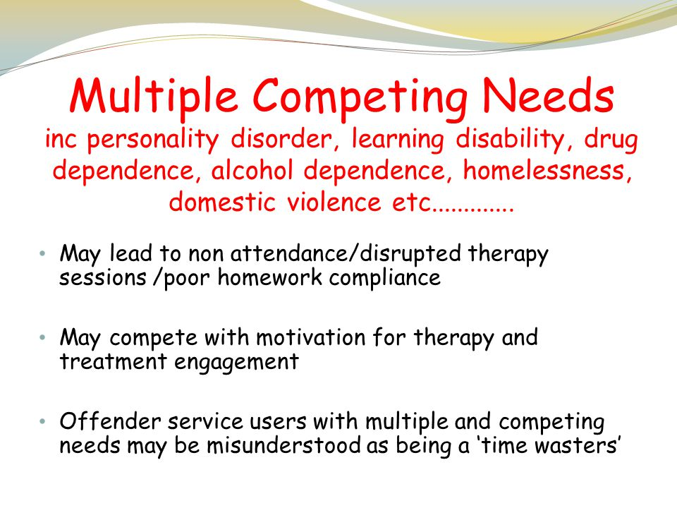Multiple Competing Needs inc personality disorder, learning disability, drug dependence, alcohol dependence, homelessness, domestic violence etc.............
