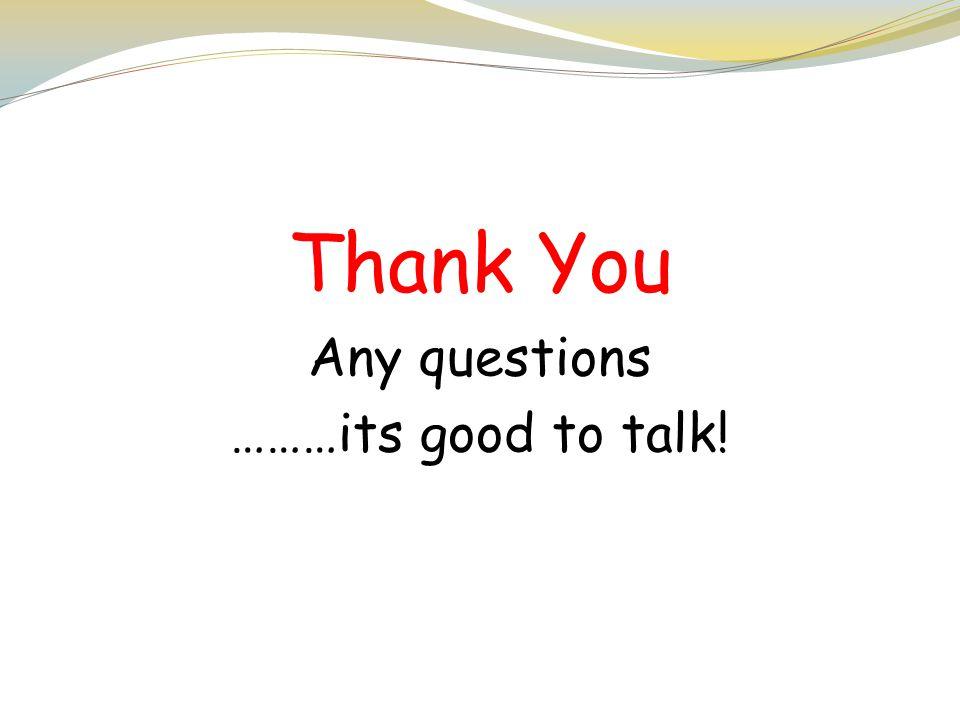 Thank You Any questions ………its good to talk!