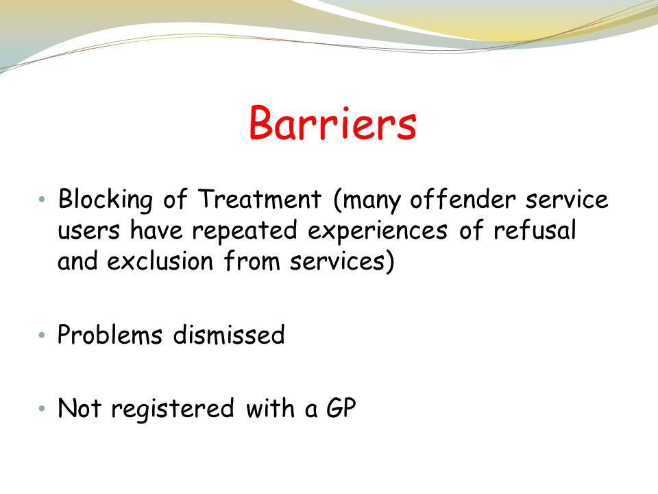 Barriers Blocking of Treatment (many offender service users have repeated experiences of refusal and exclusion from services)