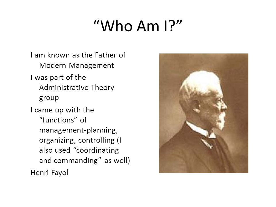 Who Am I I am known as the Father of Modern Management