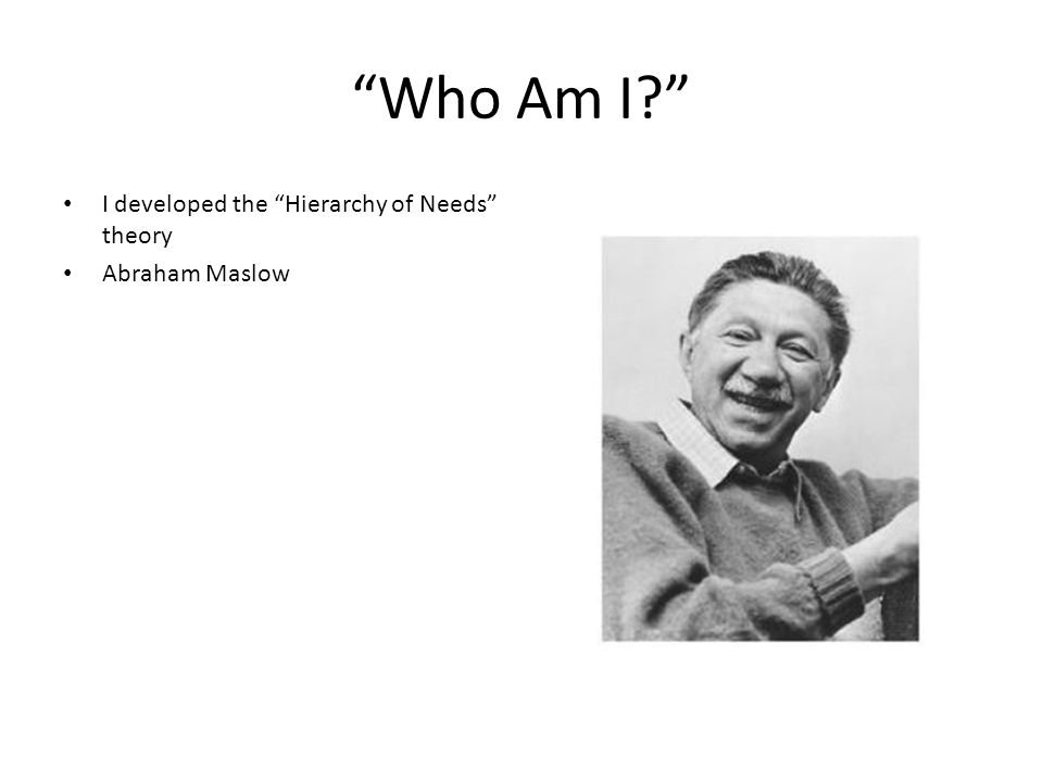 Who Am I I developed the Hierarchy of Needs theory Abraham Maslow
