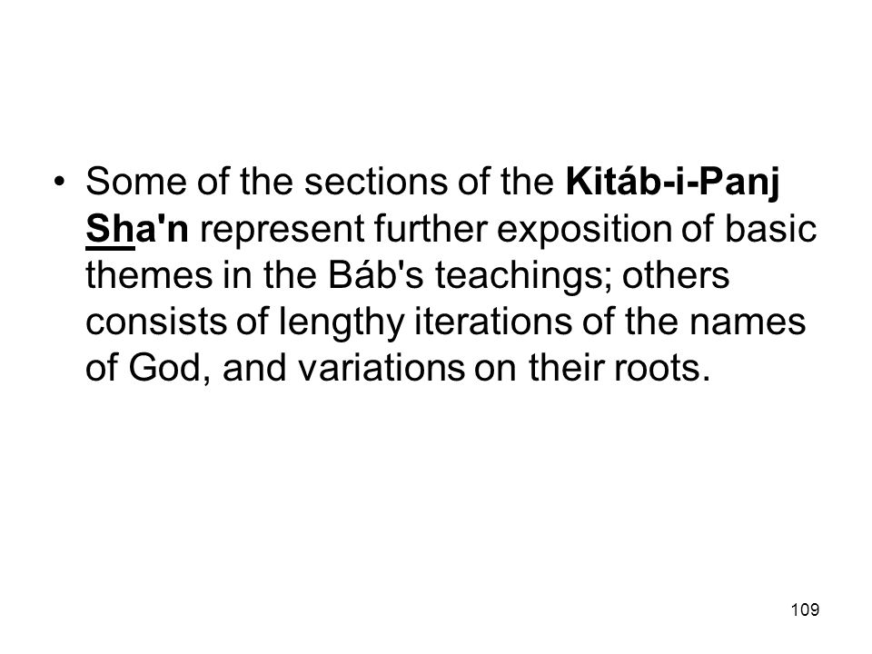 Some of the sections of the Kitáb-i-Panj Sha n represent further exposition of basic themes in the Báb s teachings; others consists of lengthy iterations of the names of God, and variations on their roots.
