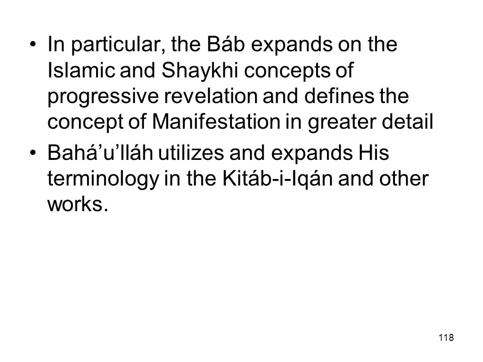 In particular, the Báb expands on the Islamic and Shaykhi concepts of progressive revelation and defines the concept of Manifestation in greater detail