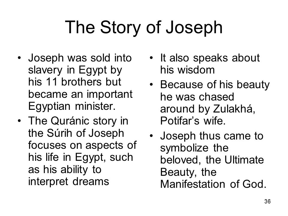 The Story of JosephJoseph was sold into slavery in Egypt by his 11 brothers but became an important Egyptian minister.