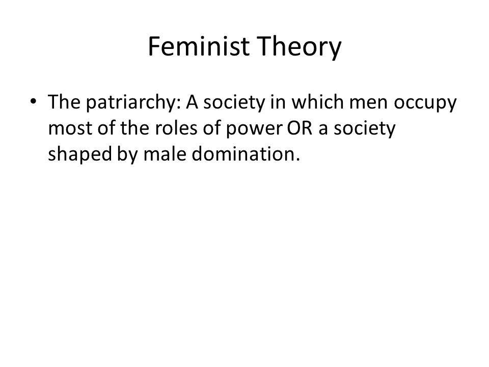 Feminist Theory The patriarchy: A society in which men occupy most of the roles of power OR a society shaped by male domination.