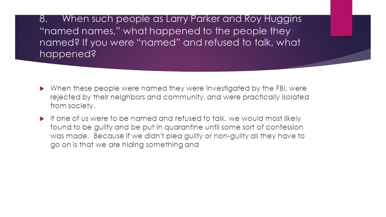 8. When such people as Larry Parker and Roy Huggins named names, what happened to the people they named If you were named and refused to talk, what happened