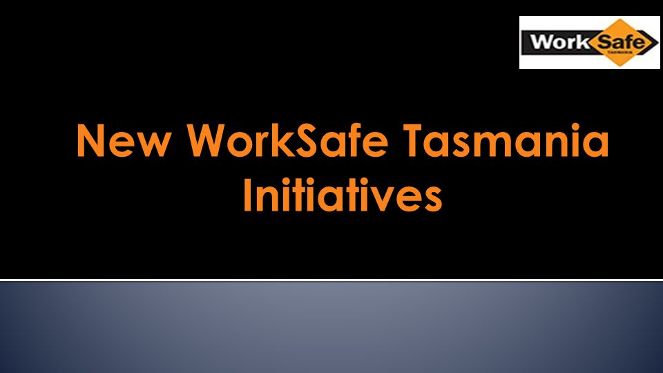 New WorkSafe Tasmania Initiatives