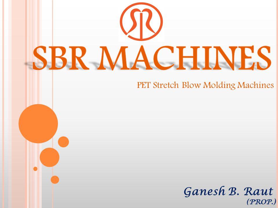 SBR MACHINES PET Stretch Blow Molding Machines Ganesh B. Raut (PROP.)