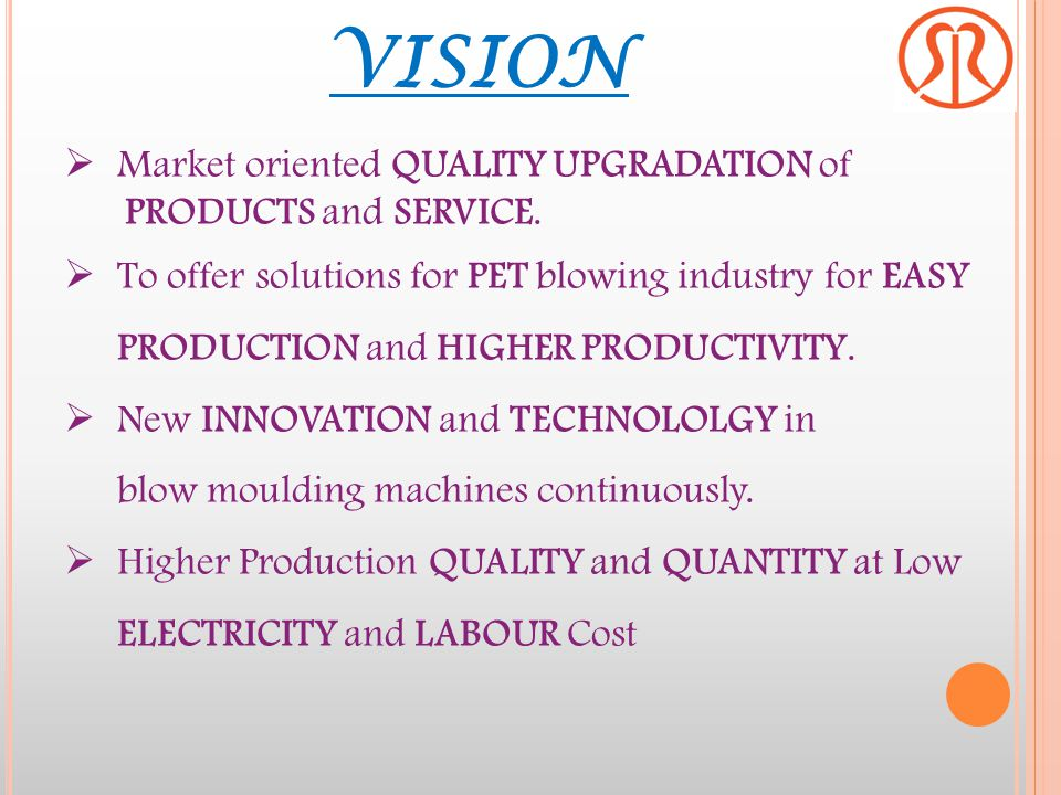 VISION Market oriented QUALITY UPGRADATION of PRODUCTS and SERVICE.