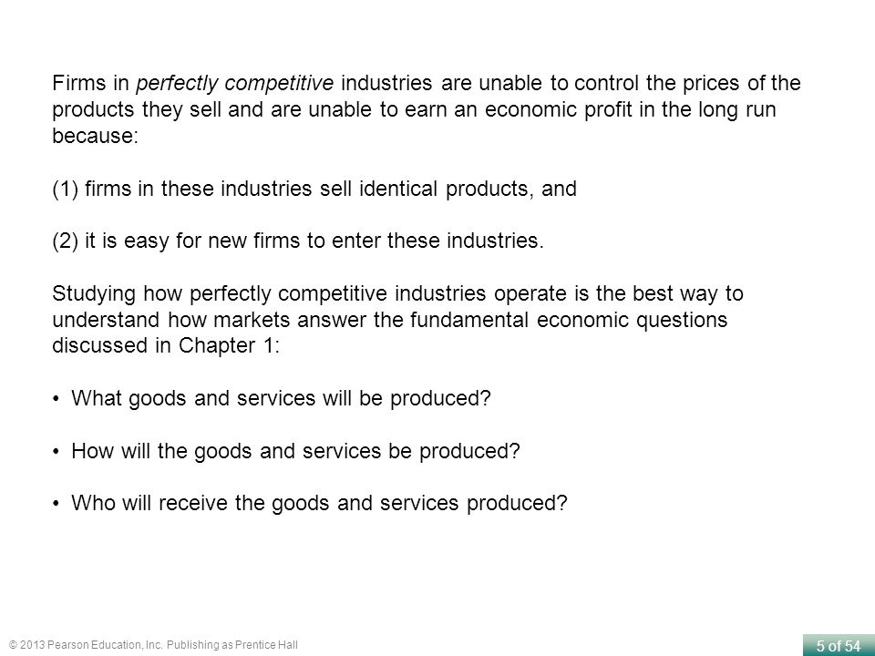 Firms in perfectly competitive industries are unable to control the prices of the products they sell and are unable to earn an economic profit in the long run because: