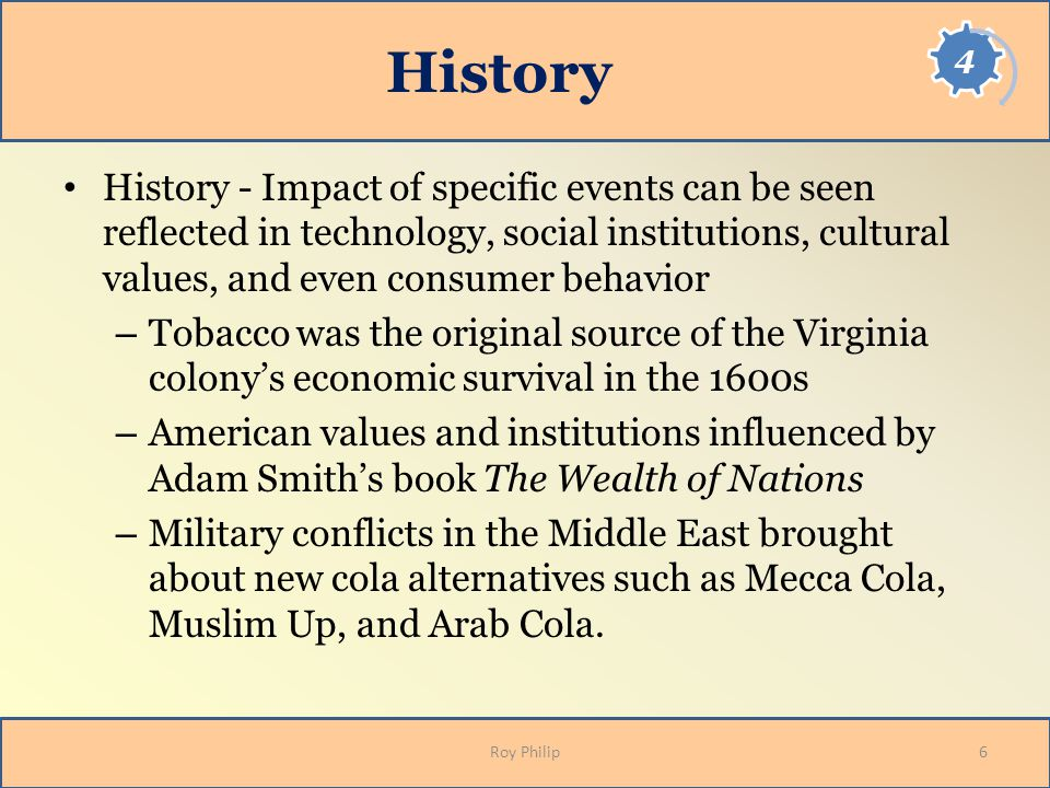 History History - Impact of specific events can be seen reflected in technology, social institutions, cultural values, and even consumer behavior.
