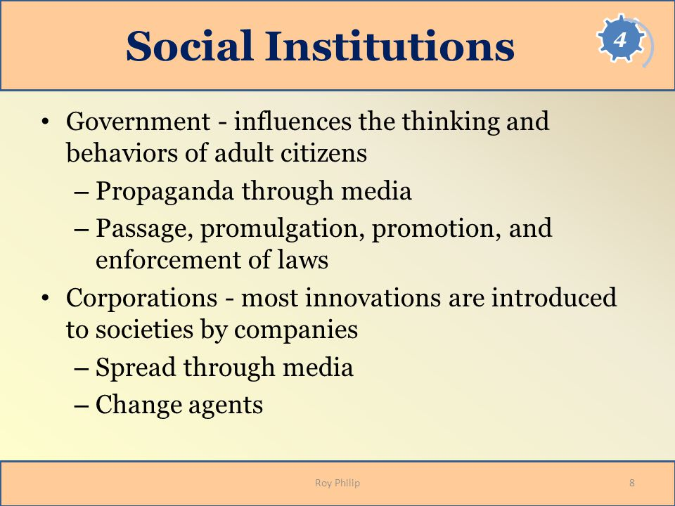 Social Institutions Government - influences the thinking and behaviors of adult citizens. Propaganda through media.