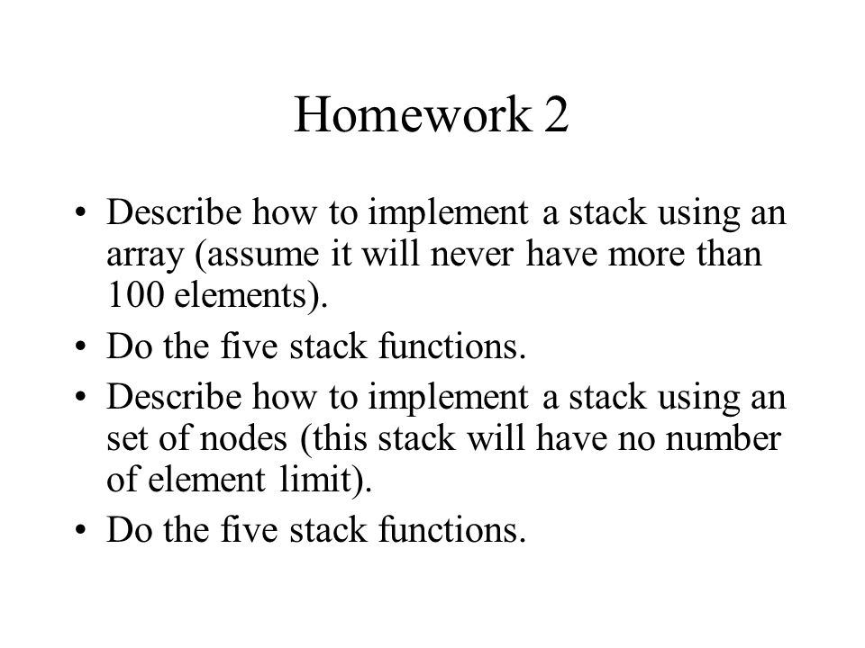 Homework 2 Describe how to implement a stack using an array (assume it will never have more than 100 elements).