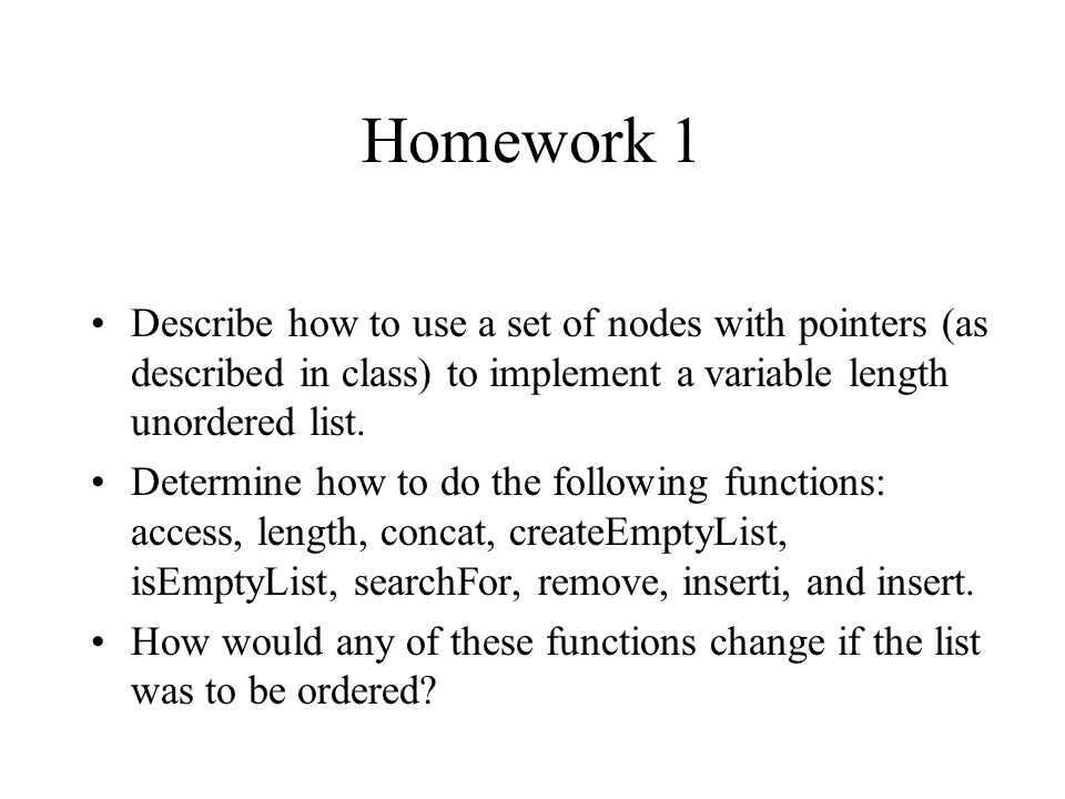 Homework 1 Describe how to use a set of nodes with pointers (as described in class) to implement a variable length unordered list.