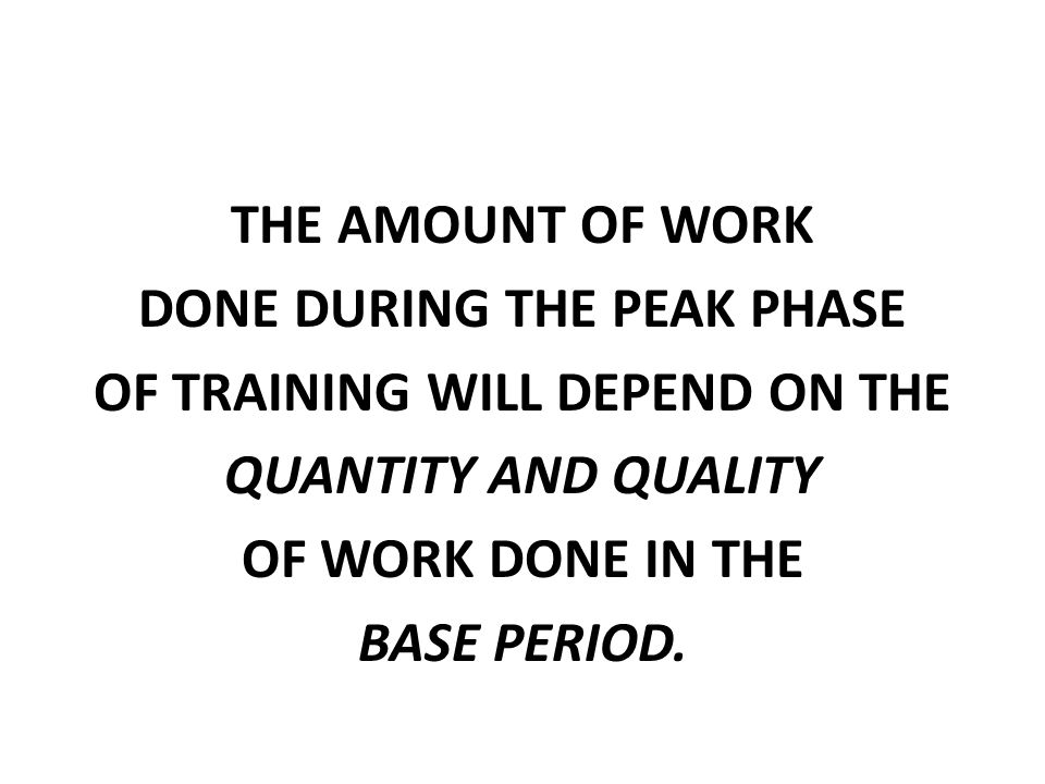THE AMOUNT OF WORK DONE DURING THE PEAK PHASE OF TRAINING WILL DEPEND ON THE QUANTITY AND QUALITY OF WORK DONE IN THE BASE PERIOD.
