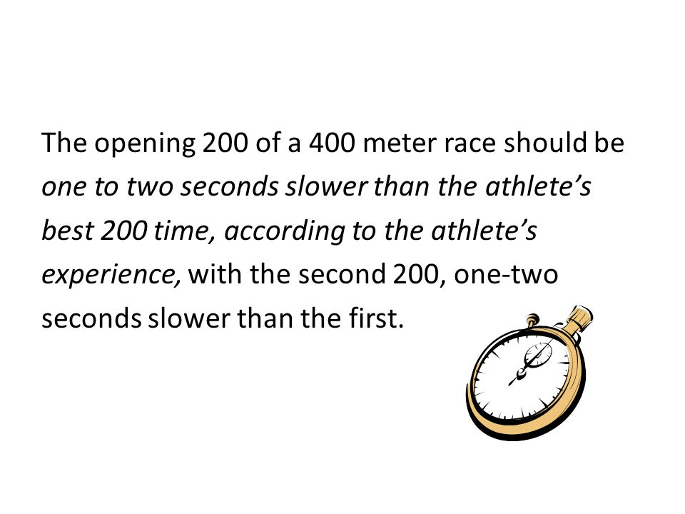 The opening 200 of a 400 meter race should be one to two seconds slower than the athlete's best 200 time, according to the athlete's experience, with the second 200, one-two seconds slower than the first.