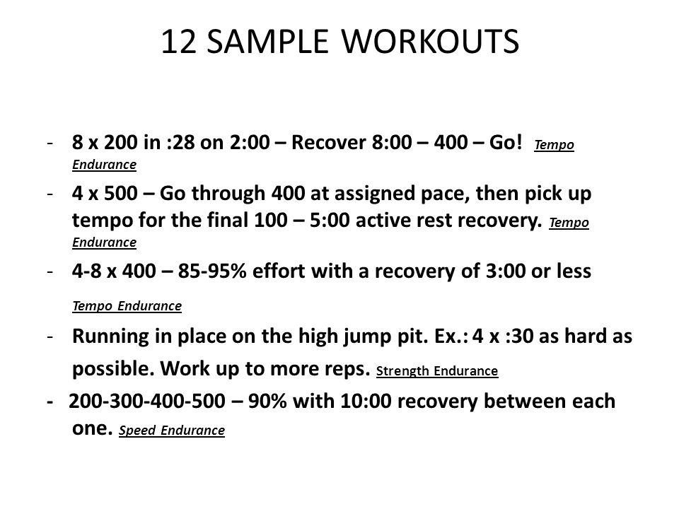 12 SAMPLE WORKOUTS 8 x 200 in :28 on 2:00 – Recover 8:00 – 400 – Go! Tempo Endurance.