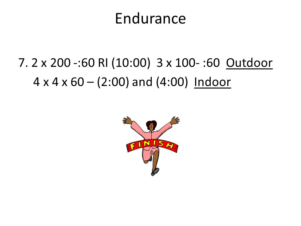 Endurance 7. 2 x 200 -:60 RI (10:00) 3 x 100- :60 Outdoor 4 x 4 x 60 – (2:00) and (4:00) Indoor