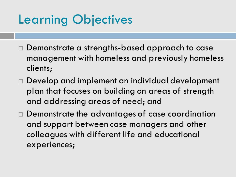 Learning Objectives Demonstrate a strengths-based approach to case management with homeless and previously homeless clients;