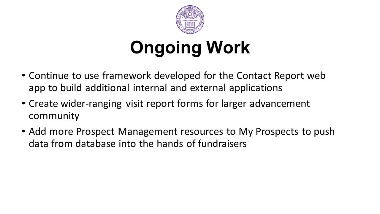Ongoing Work Continue to use framework developed for the Contact Report web app to build additional internal and external applications.