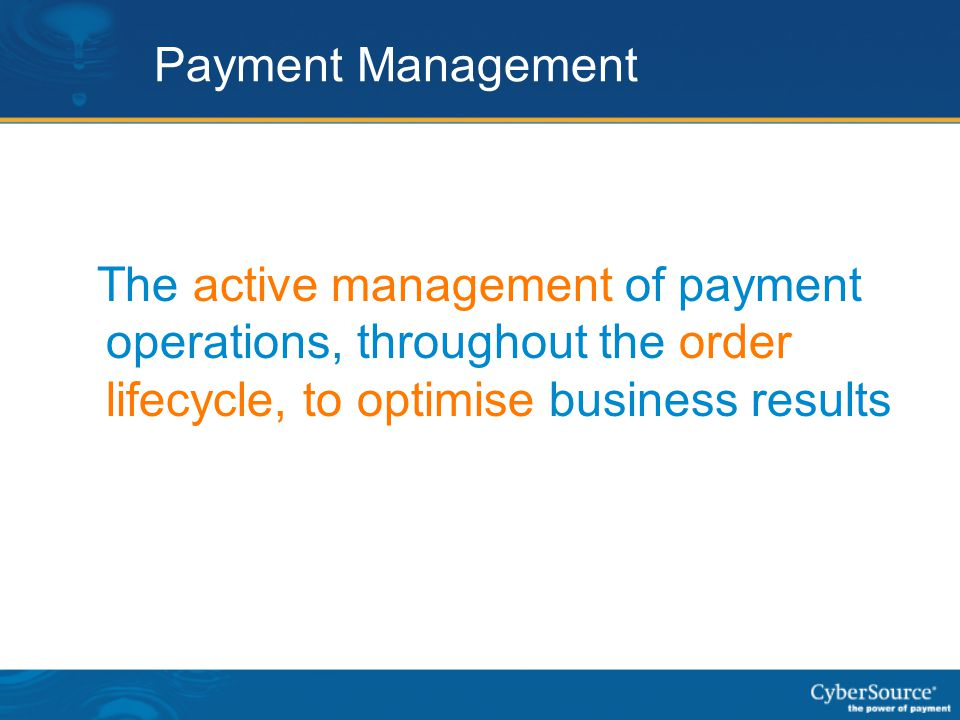 Payment Management The active management of payment operations, throughout the order lifecycle, to optimise business results.