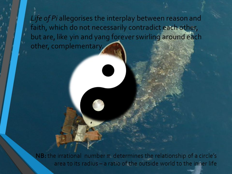 Life of Pi allegorises the interplay between reason and faith, which do not necessarily contradict each other, but are, like yin and yang forever swirling around each other, complementary.
