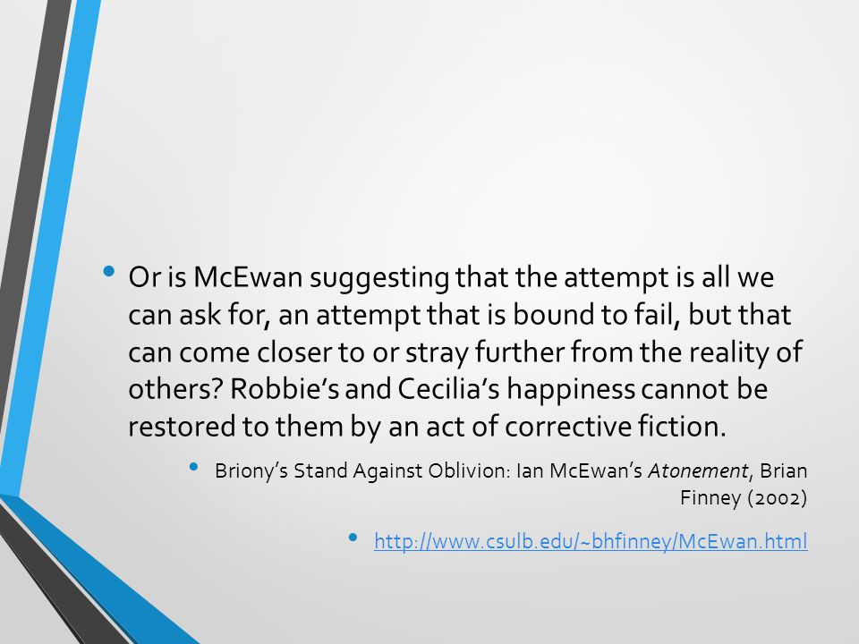 Or is McEwan suggesting that the attempt is all we can ask for, an attempt that is bound to fail, but that can come closer to or stray further from the reality of others Robbie's and Cecilia's happiness cannot be restored to them by an act of corrective fiction.