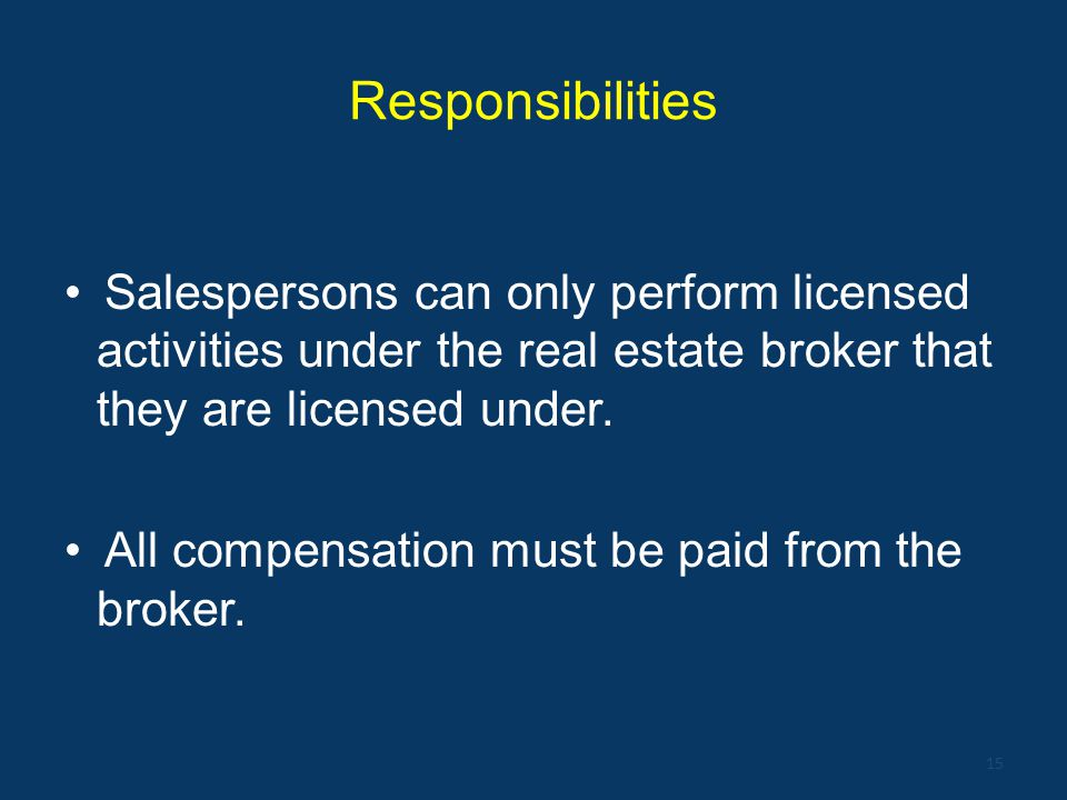 Responsibilities Salespersons can only perform licensed activities under the real estate broker that they are licensed under.