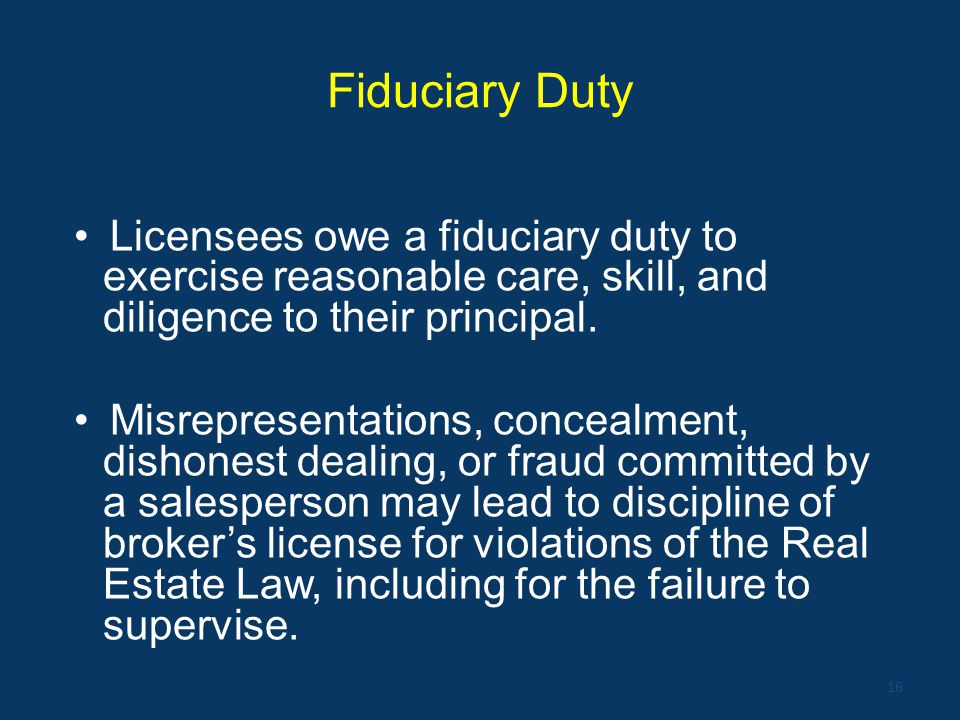 Fiduciary Duty Licensees owe a fiduciary duty to exercise reasonable care, skill, and diligence to their principal.