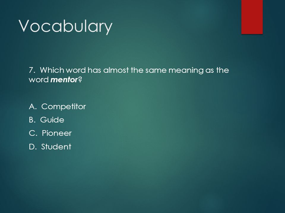 Vocabulary 7. Which word has almost the same meaning as the word mentor A. Competitor. B. Guide.