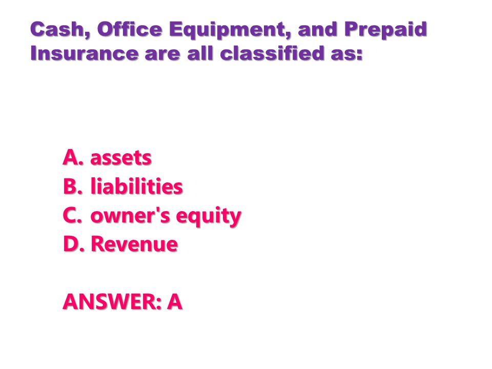 Cash, Office Equipment, and Prepaid Insurance are all classified as: