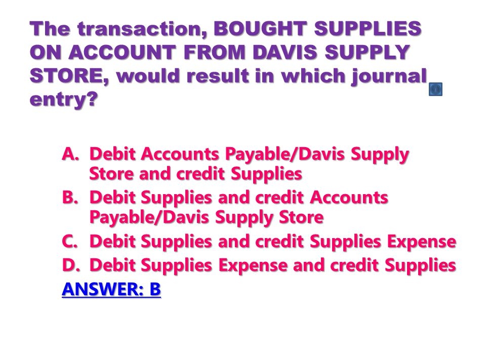 The transaction, BOUGHT SUPPLIES ON ACCOUNT FROM DAVIS SUPPLY STORE, would result in which journal entry