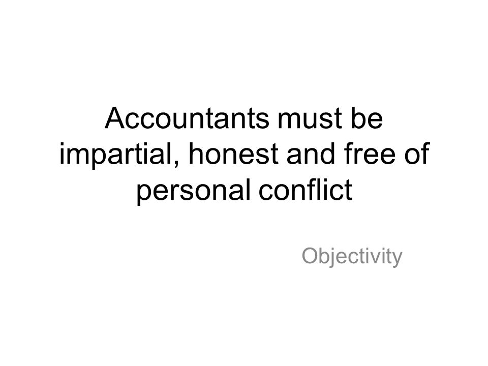 Accountants must be impartial, honest and free of personal conflict