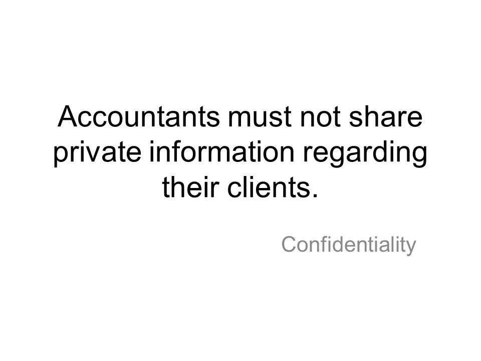 Accountants must not share private information regarding their clients.