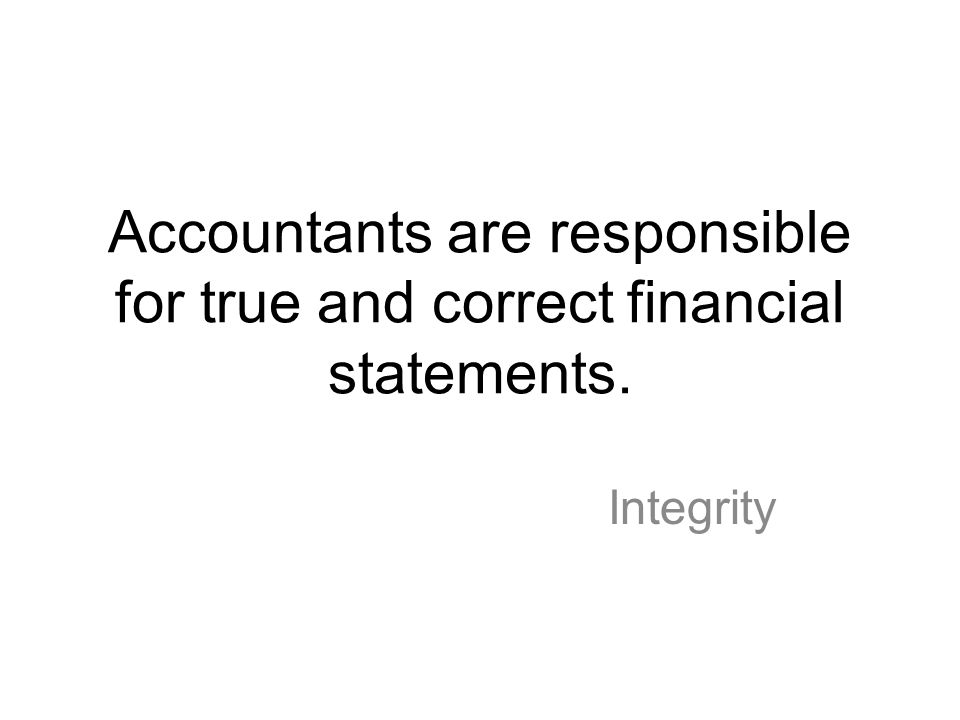 Accountants are responsible for true and correct financial statements.