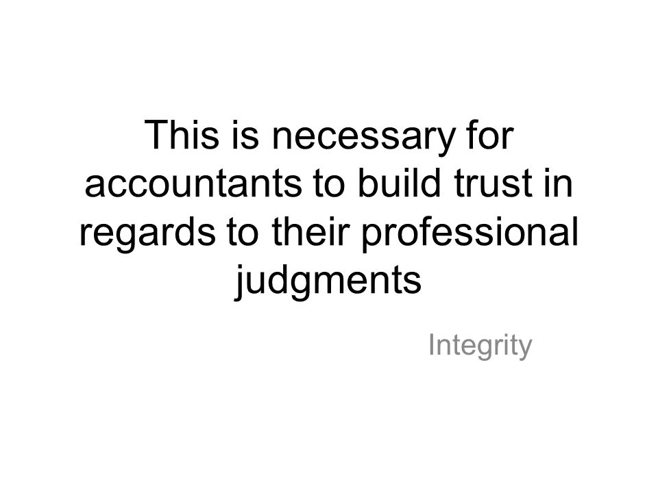 This is necessary for accountants to build trust in regards to their professional judgments