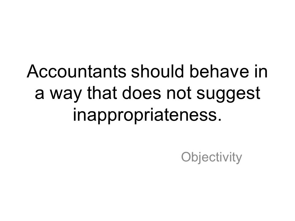 Accountants should behave in a way that does not suggest inappropriateness.