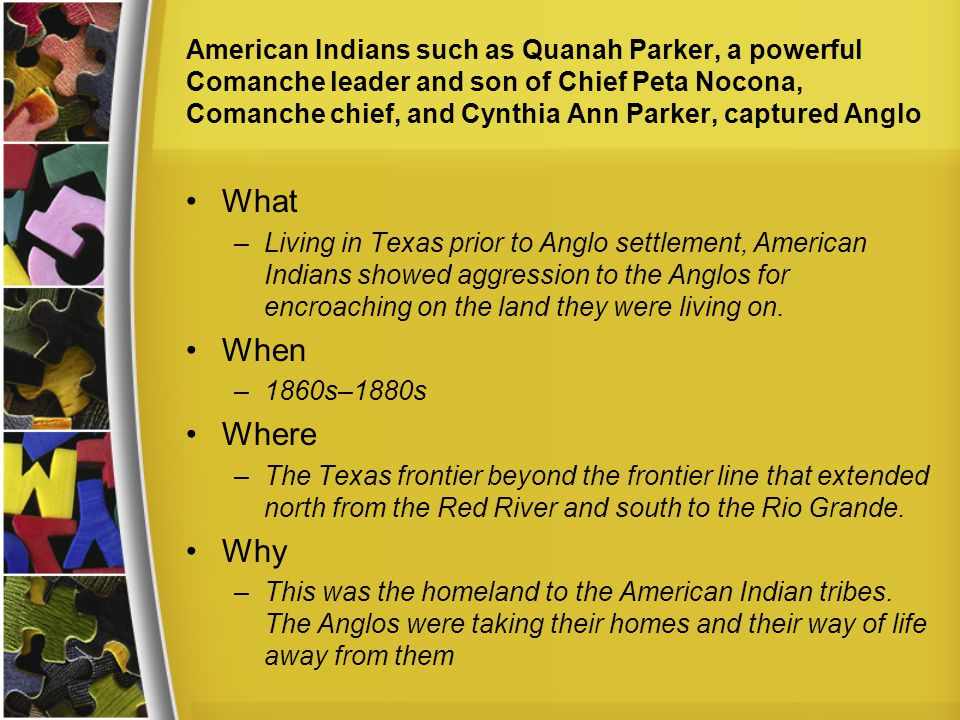 American Indians such as Quanah Parker, a powerful Comanche leader and son of Chief Peta Nocona, Comanche chief, and Cynthia Ann Parker, captured Anglo