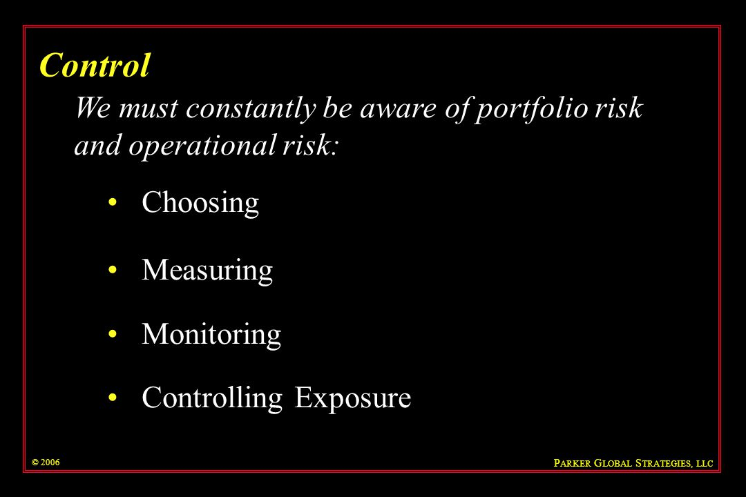Control We must constantly be aware of portfolio risk and operational risk: Choosing. Measuring. Monitoring.