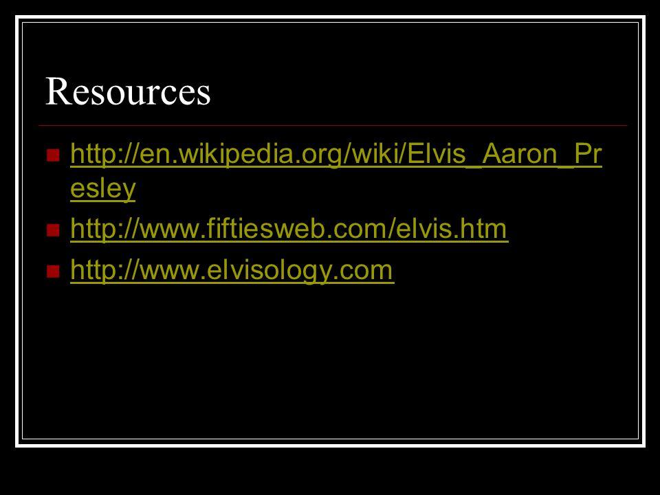 Resources http://en.wikipedia.org/wiki/Elvis_Aaron_Presley