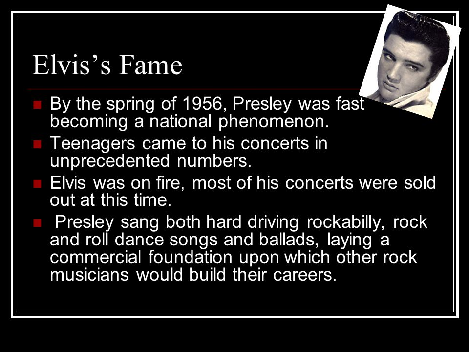 Elvis's Fame By the spring of 1956, Presley was fast becoming a national phenomenon. Teenagers came to his concerts in unprecedented numbers.