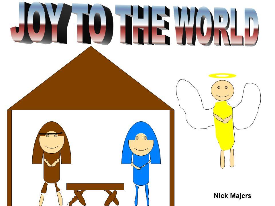 JOY TO THE WORLD Nick Majers
