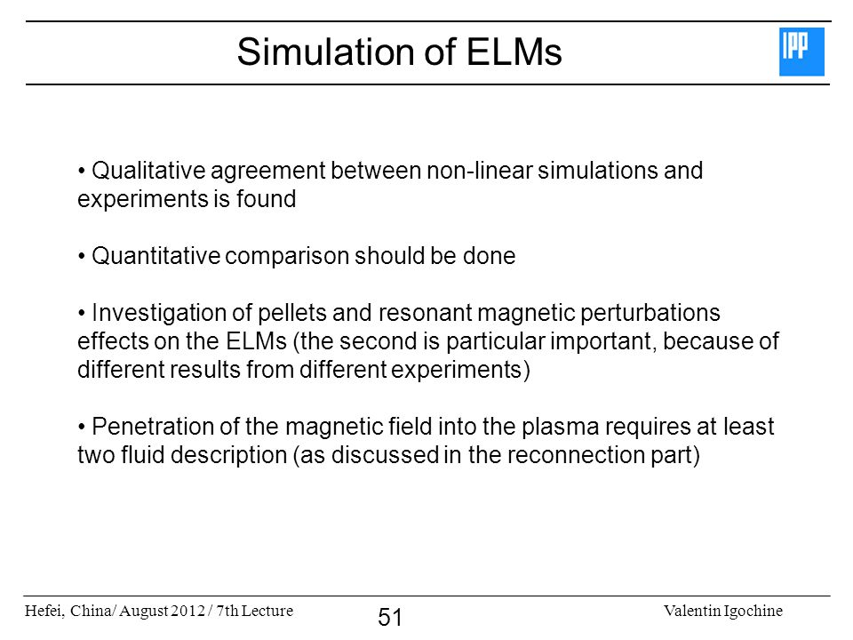 Simulation of ELMs Qualitative agreement between non-linear simulations and experiments is found. Quantitative comparison should be done.