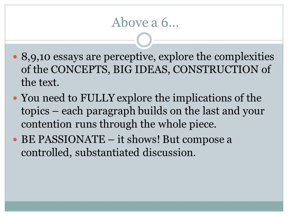 Above a 6… 8,9,10 essays are perceptive, explore the complexities of the CONCEPTS, BIG IDEAS, CONSTRUCTION of the text.