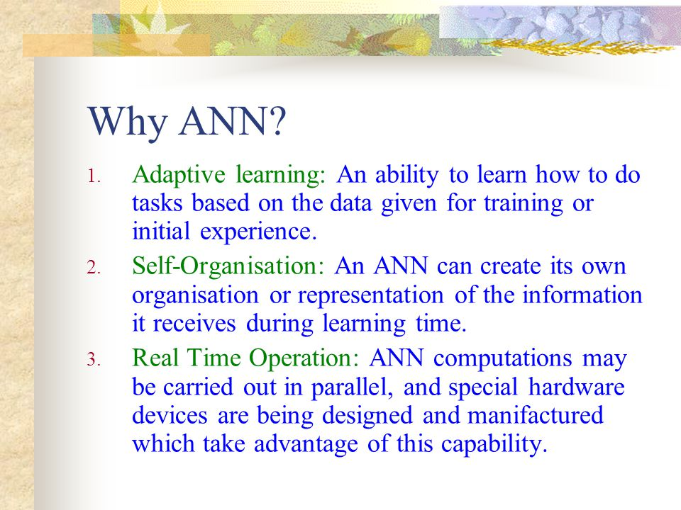 Why ANN Adaptive learning: An ability to learn how to do tasks based on the data given for training or initial experience.