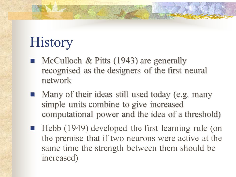 History McCulloch & Pitts (1943) are generally recognised as the designers of the first neural network.